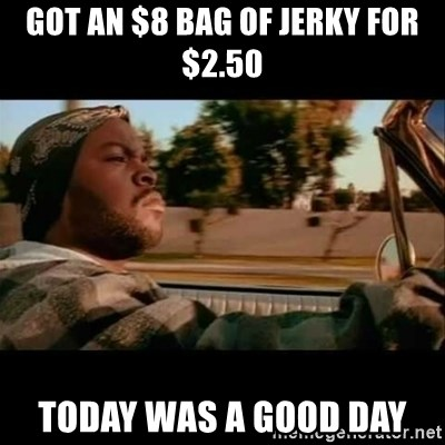Ice Cube- Today was a Good day - Got an $8 bag of jerky for $2.50 Today was a good day