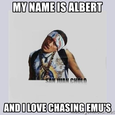 san juan cholo - MY NAME IS ALBERT AND I LOVE CHASING EMU'S