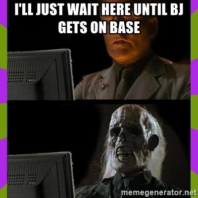 ill just wait here - I'll just wait here until BJ gets on base