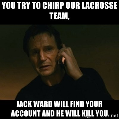 liam neeson taken - YOU TRY TO CHIRP OUR LACROSSE TEAM, JACK WARD WILL FIND YOUR ACCOUNT AND HE WILL KILL YOU