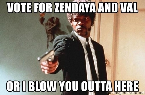 I double dare you - vote for zendaya and val or i blow you outta here
