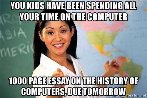 Unhelpful High School Teacher - you kids have been spending all your time on the computer 1000 page essay on the history of computers, due tomorrow