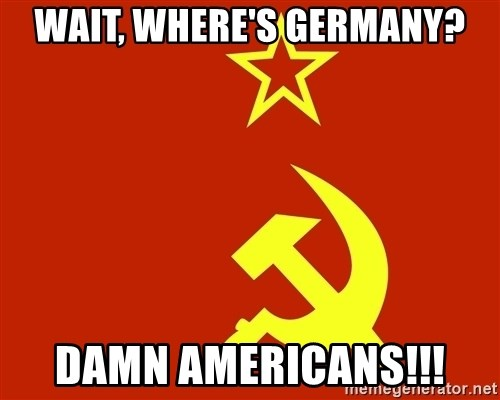 In Soviet Russia - wait, where's germany? damn americans!!!