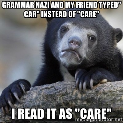 "Confession Bear - Grammar Nazi and my friend typed"" car"" instead of ""care""  I read it as ""Care"""