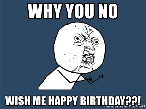 Y U No - why you no wish me happy birthday??!