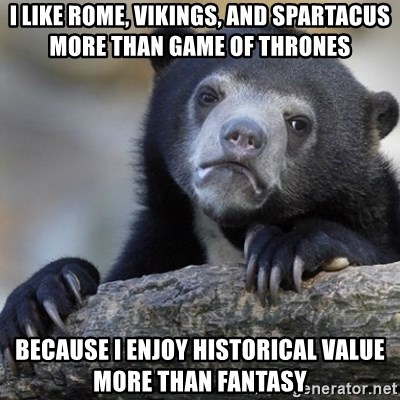 Confession Bear - I like Rome, Vikings, and Spartacus more than game of thrones because i enjoy historical value more than fantasy