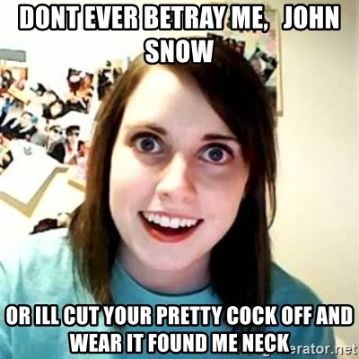 Overly Attached Girlfriend 2 - Dont ever betray me,   john snow or ill cut your pretty cock off and wear it found me neck