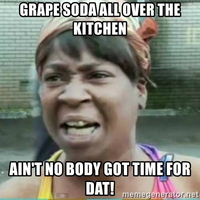 Sweet Brown Meme - Grape soda all over the kitchen Ain't no body got time for dat!