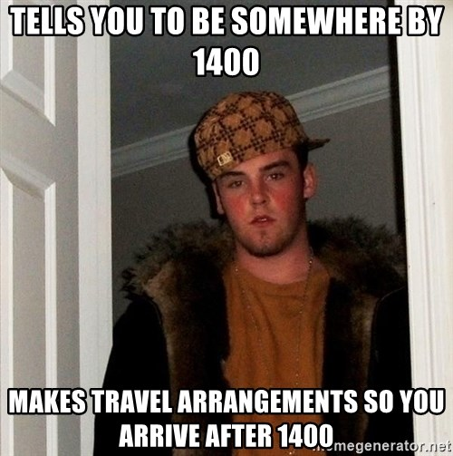 Scumbag Steve - Tells you to be somewhere by 1400 Makes travel arrangements so you arrive after 1400