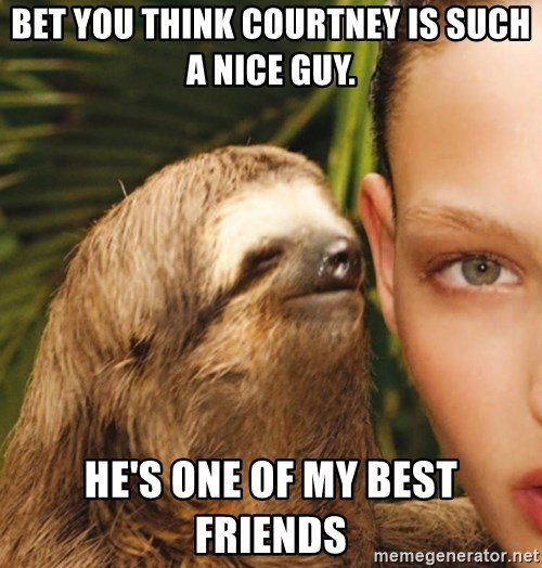 The Rape Sloth - Bet you think Courtney is such a nice guy. He's one of my best friends