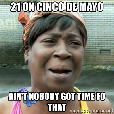 Ain't Nobody got time fo that - 21 ON CINCO DE MAYO AIN'T NOBODY GOT TIME FO THAT