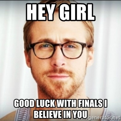 Ryan Gosling Hey Girl 3 - Hey girl Good luck with finAls I bElieve In you