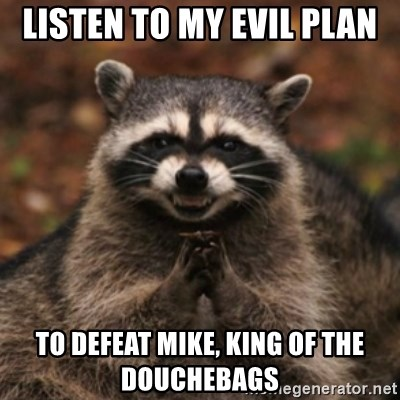 evil raccoon - Listen to my evil Plan to defeat Mike, King of the douchebags