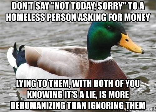 "Actual Advice Mallard 1 - don't say ""not today, sorry"" to a homeless person asking for money lying to them, with both of you knowing it's a lie, is more dehumanizing than ignoring them"