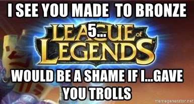 League of legends - I see you made  to bronze 5... Would be a shame if I...gave you trolls