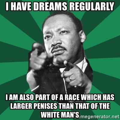 Martin Luther King jr.  - I HAVE DREAMS REGULARLY I AM ALSO PART OF A RACE WHICH HAS LARGER PENISES THAN THAT OF THE WHITE MAN'S