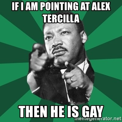 Martin Luther King jr.  - IF I AM POINTING AT ALEX TERCILLA THEN HE IS GAY
