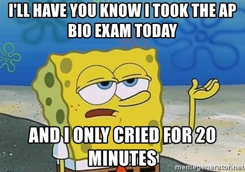 I'll have you know Spongebob - I'll have you know i took the ap bio exam today and i only cried for 20 minutes