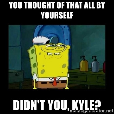 didnt you squidward - You thought of that all by yourself Didn't you, Kyle?