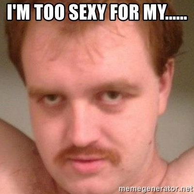 Friendly creepy guy - I'M TOO SEXY FOR MY......
