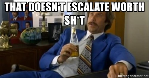 That escalated quickly-Ron Burgundy - That doesn't escalate worth sh*t