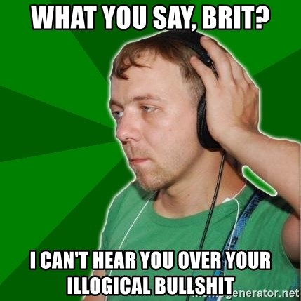Sarcastic Soundman - What you say, brit? I can't hear you over your illogical bullshit