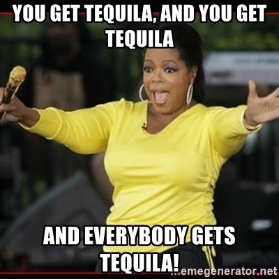 Overly-Excited Oprah!!!  - You get tequila, AND YOU GET TEQUILA and everybody gets tequila!