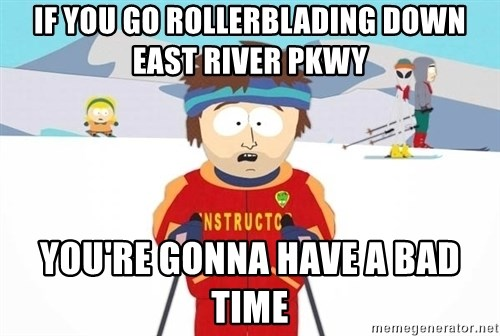 You're gonna have a bad time - If you go rollerblading down east river pkwy You're gonna have a bad time