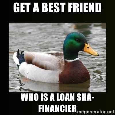 good advice duck - Get a best friend who is a loan sha-Financier