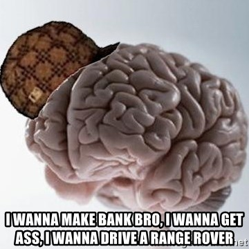 Scumbag Brain -  I wannA make bank bro, I wanna get ass, I wanna drive a range rover