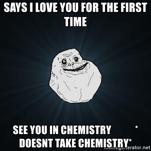 Forever Alone - says I love you for the first time see you in chemistry            * doesnt take chemistry*