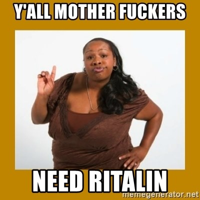 Angry Black Woman - Y'all mother fuckers  Need Ritalin