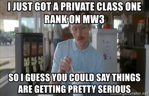 so i guess you could say things are getting pretty serious - I just got a private class one rank on mw3  So I guess you could say things are getting pRetty serious