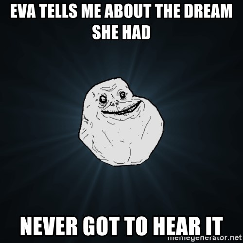 Forever Alone - Eva tells me about the dream she had never got to hear it