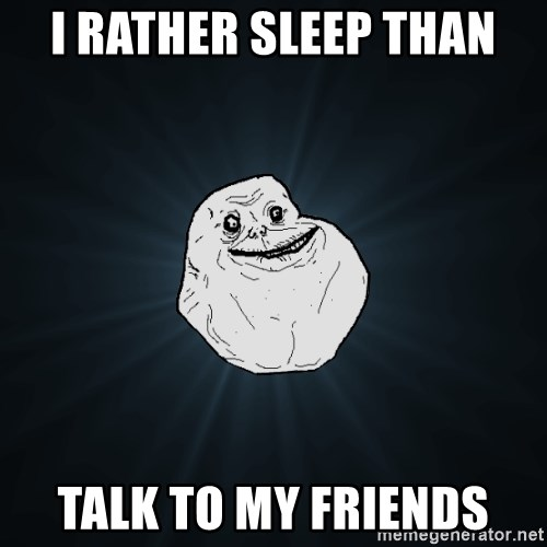 Forever Alone - i rather sleep than talk to my friends