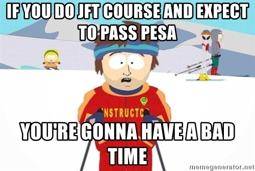 You're gonna have a bad time - IF YOU DO JFT COURSE AND EXPECT TO PASS PESA YOU'RE GONNA HAVE A BAD TIME