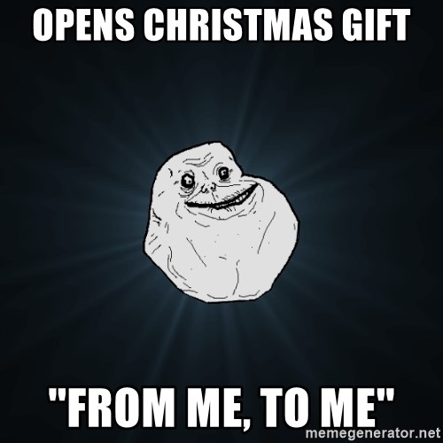 Forever Alone - OPENS CHRISTMAS GIFT  ''FROM ME, TO ME''