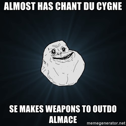 Forever Alone - Almost has chant du cygne se makes weapons to outdo almace