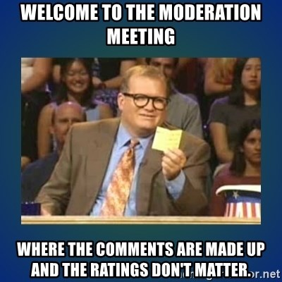 drew carey - Welcome to the moderation meeting Where the comments are made up and the ratings don'T matter.