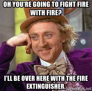 Willy Wonka - Oh you're going to fight fire with fire? i'll be over here with the fire extinguisher.