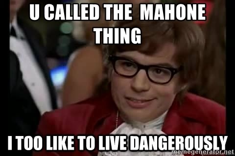 I too like to live dangerously - u called the  mahone  thing