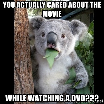 Koala can't believe it - YOU ACTUALLY CARED ABOUT THE MOVIE WHILE WATCHING A DVD???