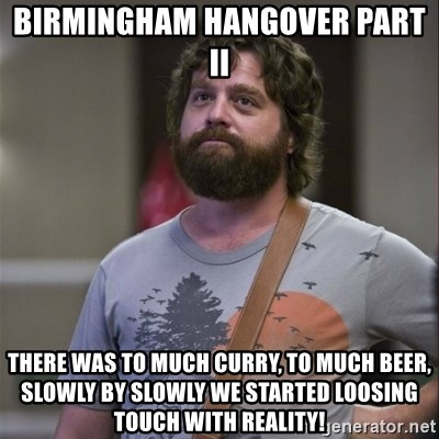 Alan Hangover - Birmingham hangover part ii There was to much curry, to much beer, slowly by slowly we started loosing touch with reality!