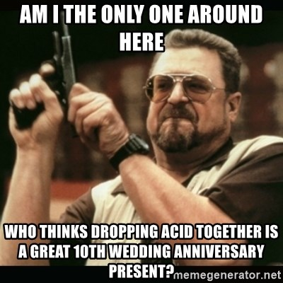 am i the only one around here - Am I the only one around here who thinks dropping acid together is a great 10th wedding anniversary present?