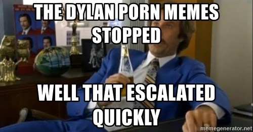 That escalated quickly-Ron Burgundy - THE DYLAN PORN MEMES STOPPED  WELL THAT ESCALATED QUICKLY
