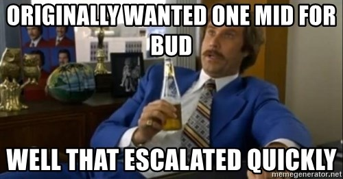 That escalated quickly-Ron Burgundy - originally wanted one mid for bud well that escalated quickly