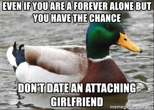 Actual Advice Mallard 1 - Even if you are a forever alone but you have the chance don't date an attaching girlfriend