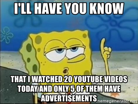 Spongebob - I'll have you know That i watched 20 youtube videos today and only 5 of them have advertisements