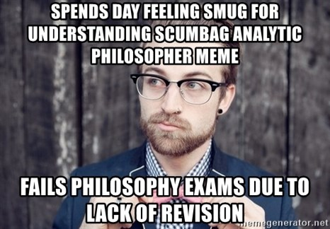 Scumbag Analytic Philosopher - spends day feeling smug for understanding scumbag analytic philosopher meme fails philosophy exams due to lack of revision