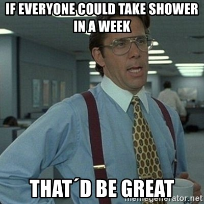 Yeah that'd be great... - If everyone could take shower in a week That´d be great